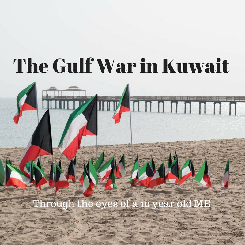 The Gulf War in Kuwait- Through the eyes of a 10 Year Old Me